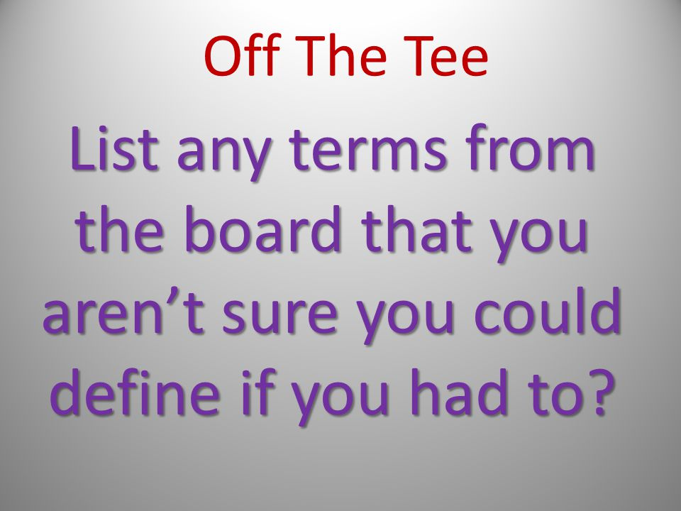 Off The Tee List any terms from the board that you aren't sure you could define if you had to