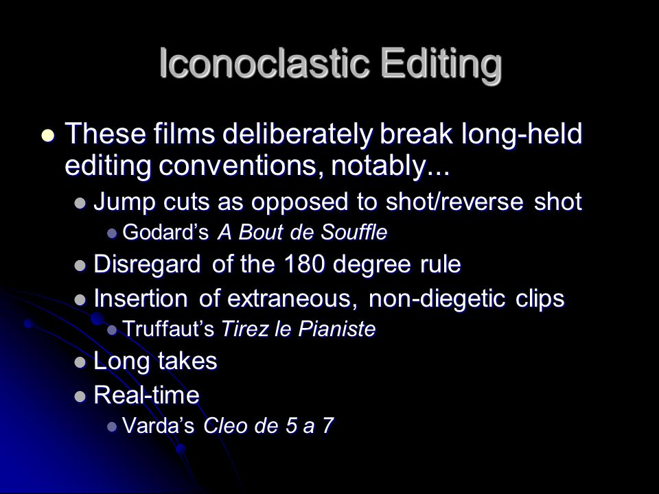 Iconoclastic Editing These films deliberately break long-held editing conventions, notably... Jump cuts as opposed to shot/reverse shot.