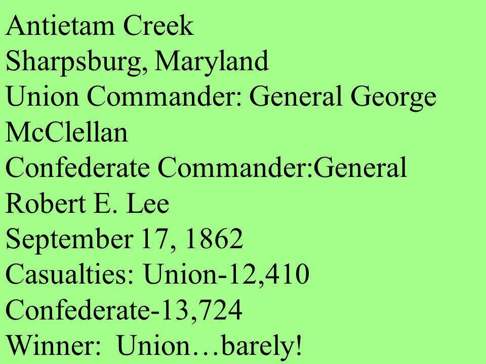 Antietam Creek Sharpsburg, Maryland. Union Commander: General George McClellan. Confederate Commander:General Robert E. Lee.