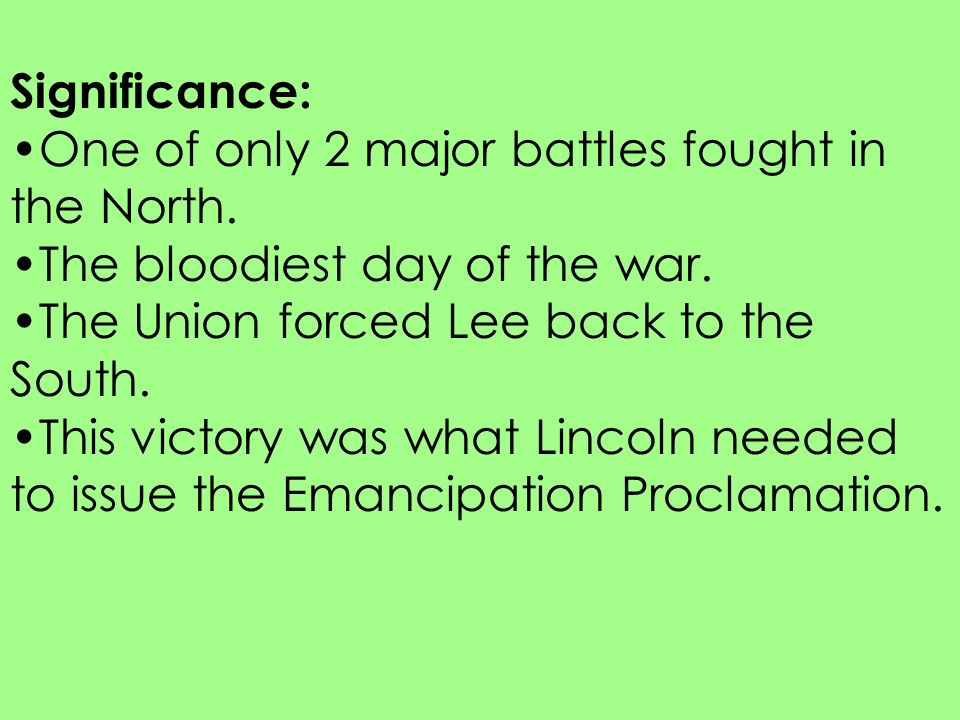 Significance: One of only 2 major battles fought in the North. The bloodiest day of the war. The Union forced Lee back to the South.
