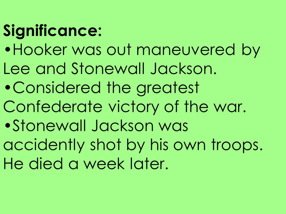 Significance: Hooker was out maneuvered by Lee and Stonewall Jackson. Considered the greatest Confederate victory of the war.