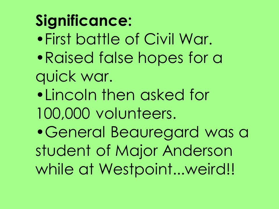 Significance: First battle of Civil War. Raised false hopes for a quick war. Lincoln then asked for 100,000 volunteers.
