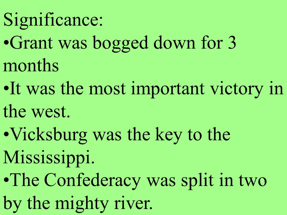 Significance: Grant was bogged down for 3 months. It was the most important victory in the west. Vicksburg was the key to the Mississippi.