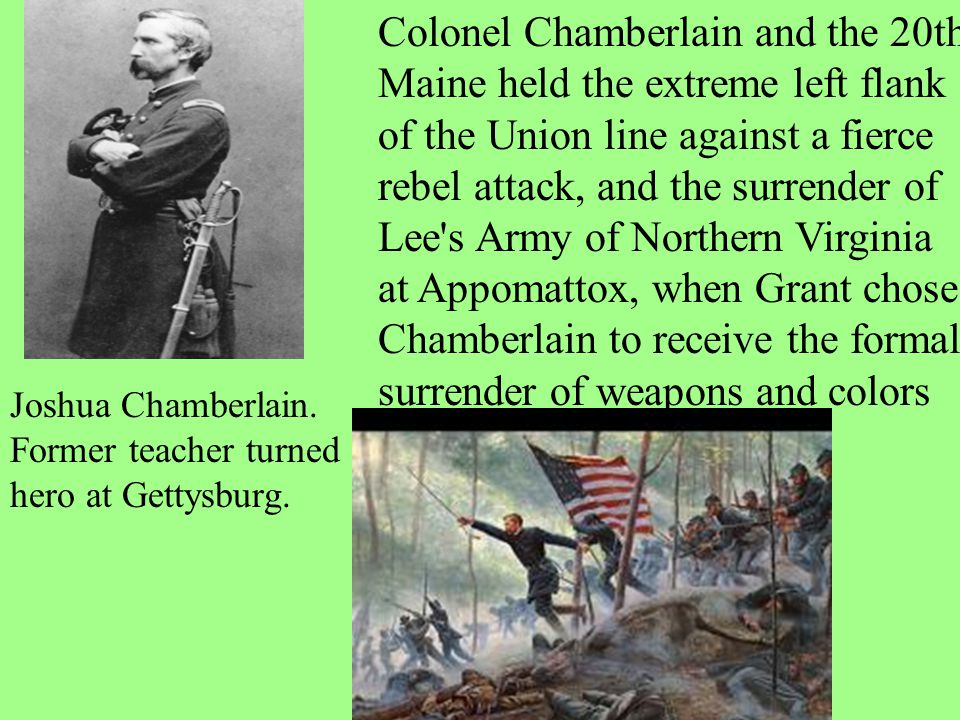 Colonel Chamberlain and the 20th Maine held the extreme left flank of the Union line against a fierce rebel attack, and the surrender of Lee s Army of Northern Virginia at Appomattox, when Grant chose Chamberlain to receive the formal surrender of weapons and colors