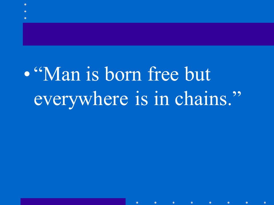 Man is born free but everywhere is in chains.