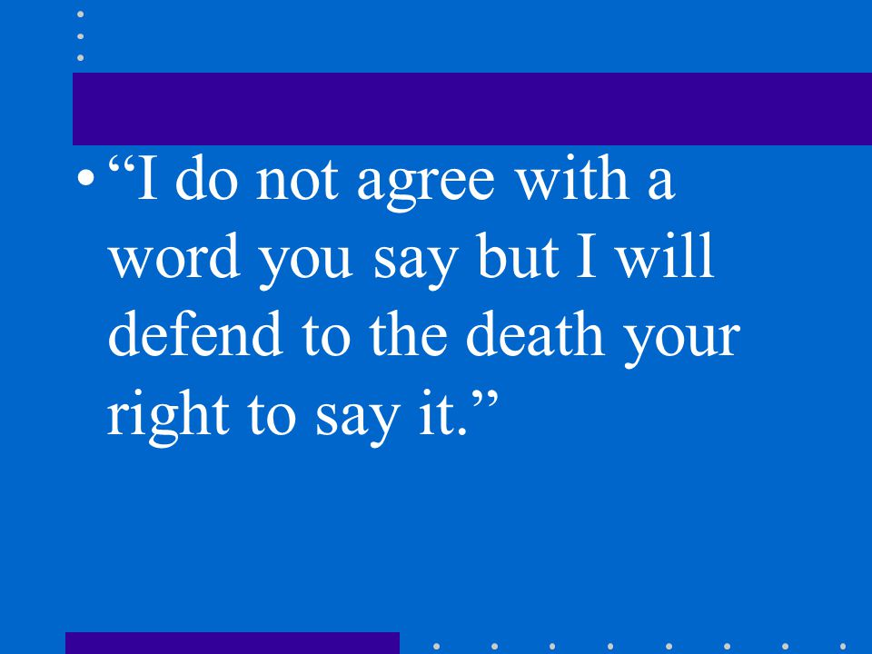 I do not agree with a word you say but I will defend to the death your right to say it.