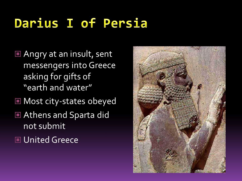 Darius I of Persia Angry at an insult, sent messengers into Greece asking for gifts of earth and water
