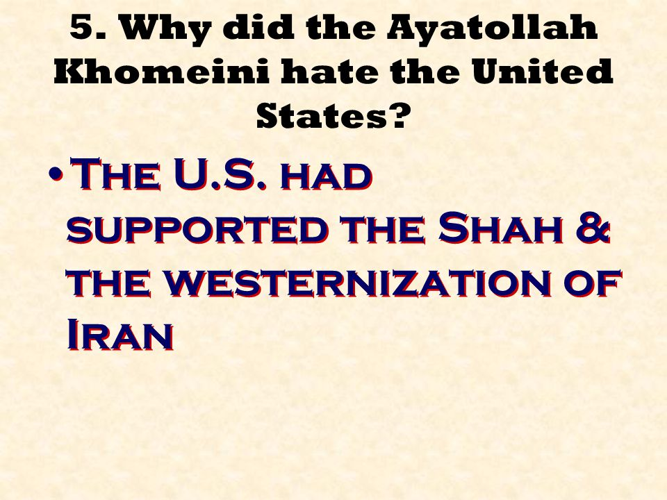 5. Why did the Ayatollah Khomeini hate the United States