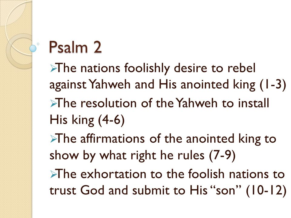 Psalm 2 The nations foolishly desire to rebel against Yahweh and His anointed king (1-3) The resolution of the Yahweh to install His king (4-6)