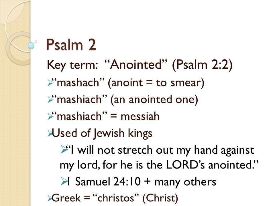 Psalm 2 Key term: Anointed (Psalm 2:2) mashach (anoint = to smear)