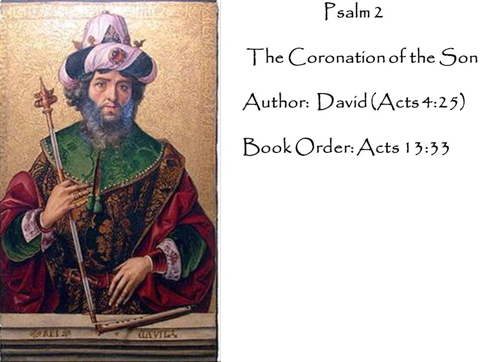 Psalm 2 The Coronation of the Son Author: David (Acts 4:25) Book Order: Acts 13:33