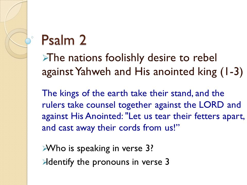 Psalm 2 The nations foolishly desire to rebel against Yahweh and His anointed king (1-3)