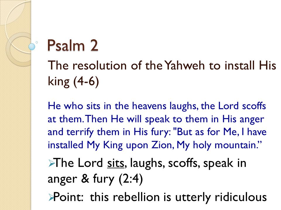 Psalm 2 The resolution of the Yahweh to install His king (4-6)