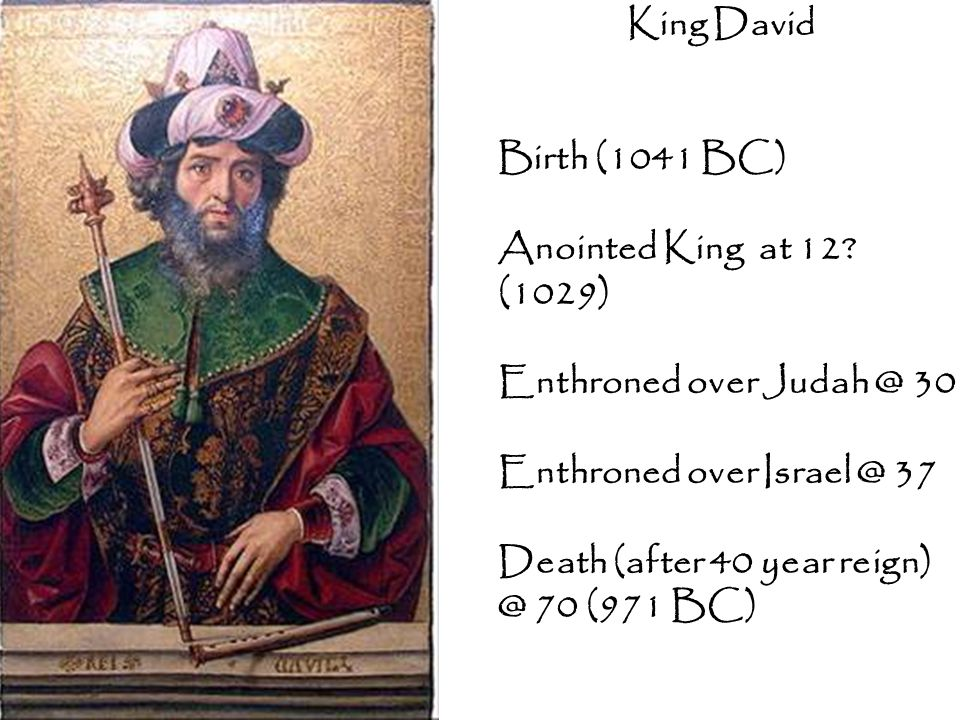 King David Birth (1041 BC) Anointed King at 12 (1029) Enthroned over Judah @ 30. Enthroned over Israel @ 37.
