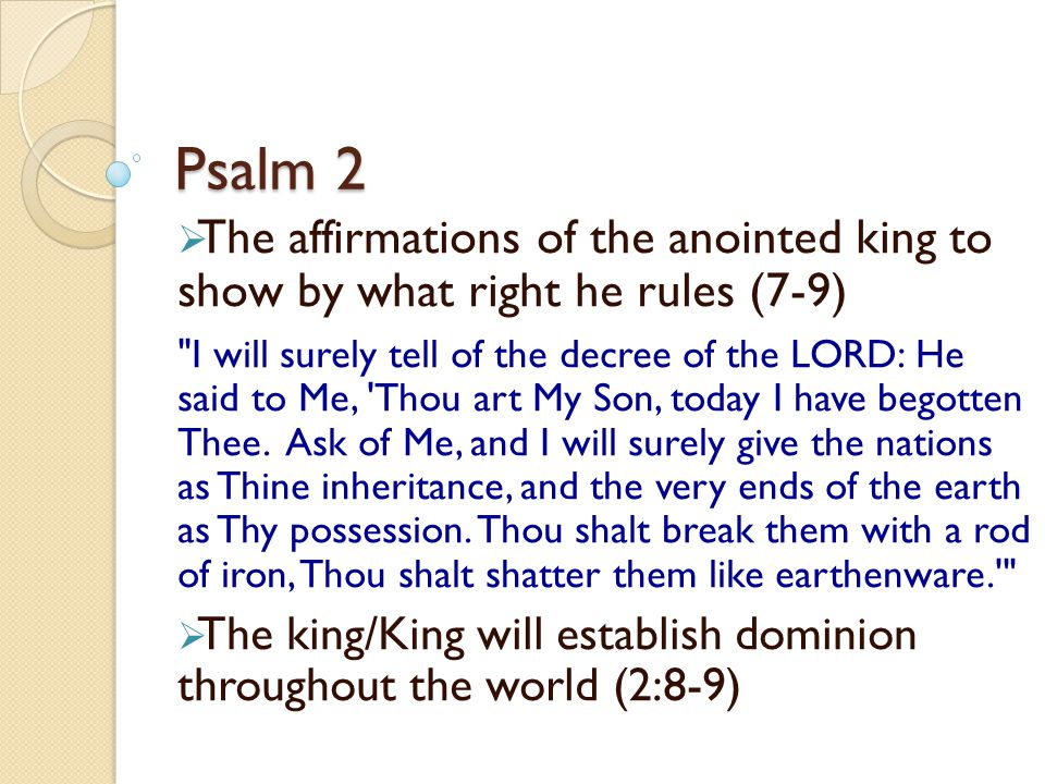Psalm 2 The affirmations of the anointed king to show by what right he rules (7-9)