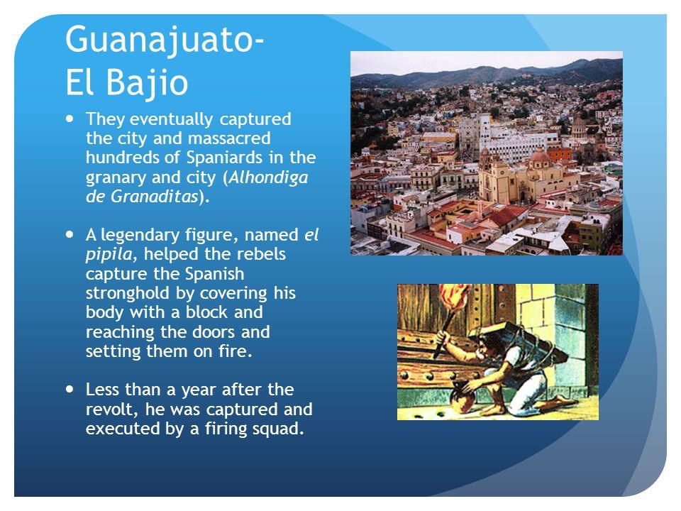 Guanajuato- El Bajio They eventually captured the city and massacred hundreds of Spaniards in the granary and city (Alhondiga de Granaditas).