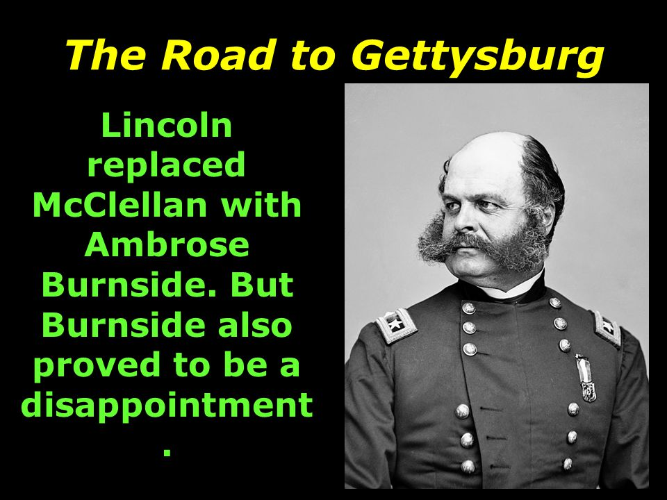 The Road to Gettysburg Lincoln replaced McClellan with Ambrose Burnside.