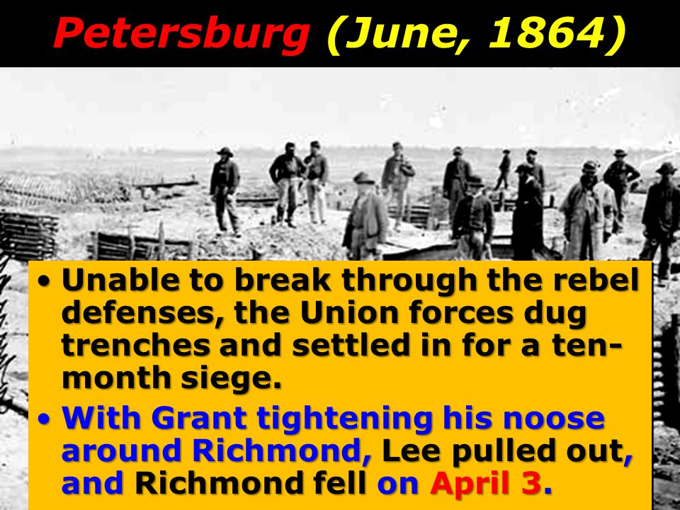 Petersburg (June, 1864) Unable to break through the rebel defenses, the Union forces dug trenches and settled in for a ten-month siege.
