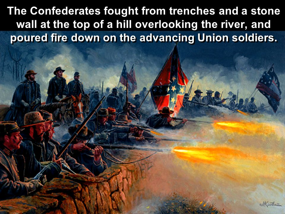 The Confederates fought from trenches and a stone wall at the top of a hill overlooking the river, and poured fire down on the advancing Union soldiers.