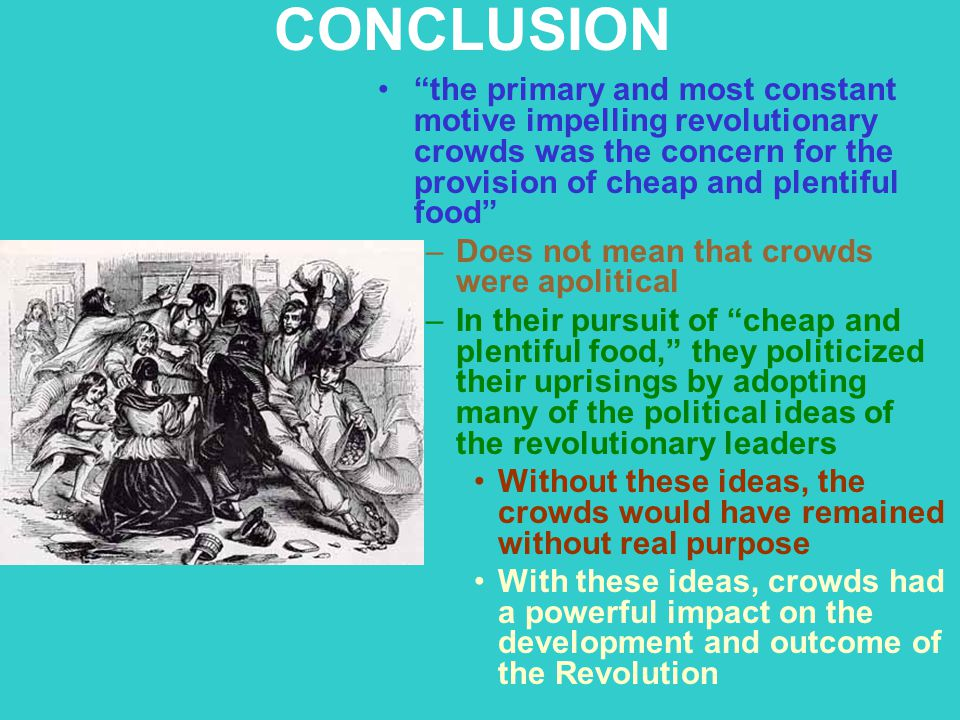 CONCLUSION the primary and most constant motive impelling revolutionary crowds was the concern for the provision of cheap and plentiful food