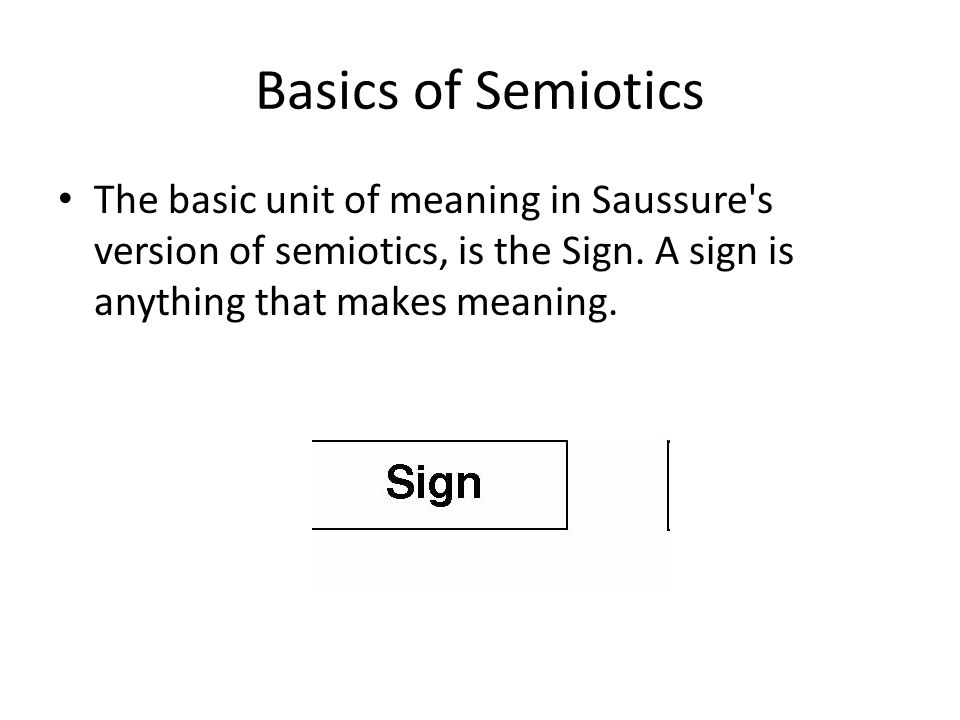 Basics of Semiotics The basic unit of meaning in Saussure s version of semiotics, is the Sign.