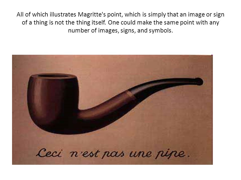 All of which illustrates Magritte s point, which is simply that an image or sign of a thing is not the thing itself.