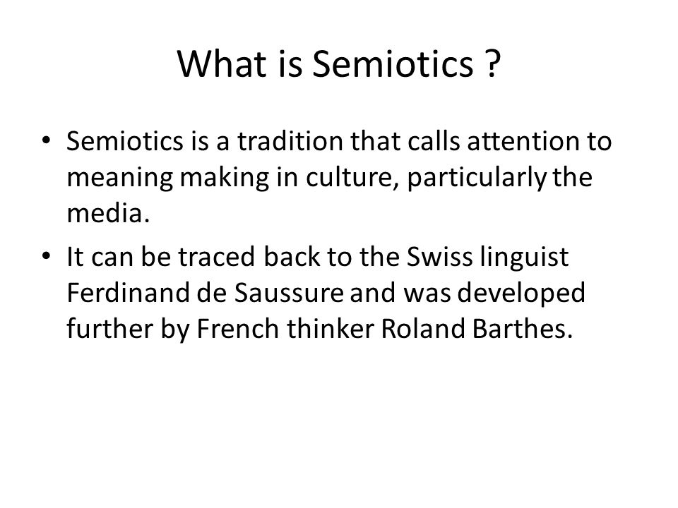 What is Semiotics Semiotics is a tradition that calls attention to meaning making in culture, particularly the media.
