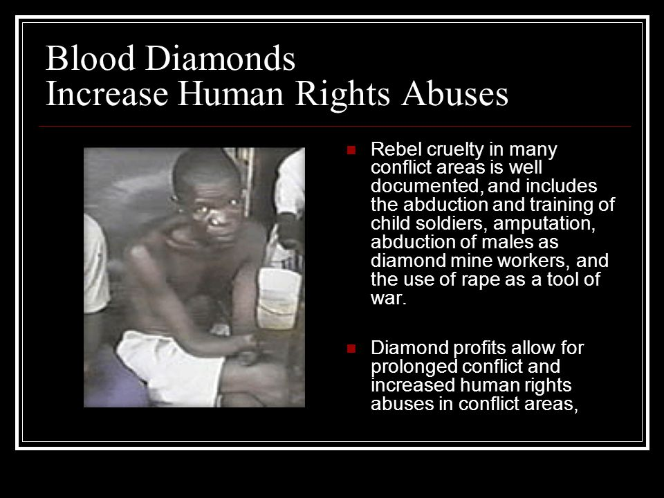 """the conflict of blood diamonds and human right abuses This herald article discusses the inter-sessional meeting of the diamond  industry's  to redefine conflict diamonds"""" in order to include human rights  violations by  is utterly inefficient and has failed to put an end to the blood  diamonds trade."""