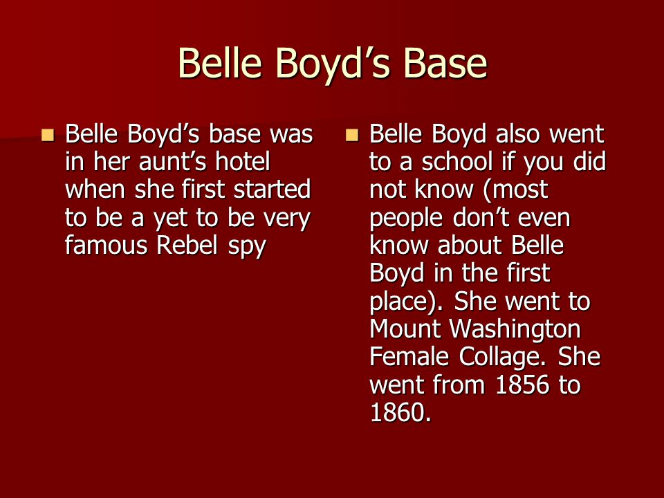 Belle Boyd's Base Belle Boyd's base was in her aunt's hotel when she first started to be a yet to be very famous Rebel spy.