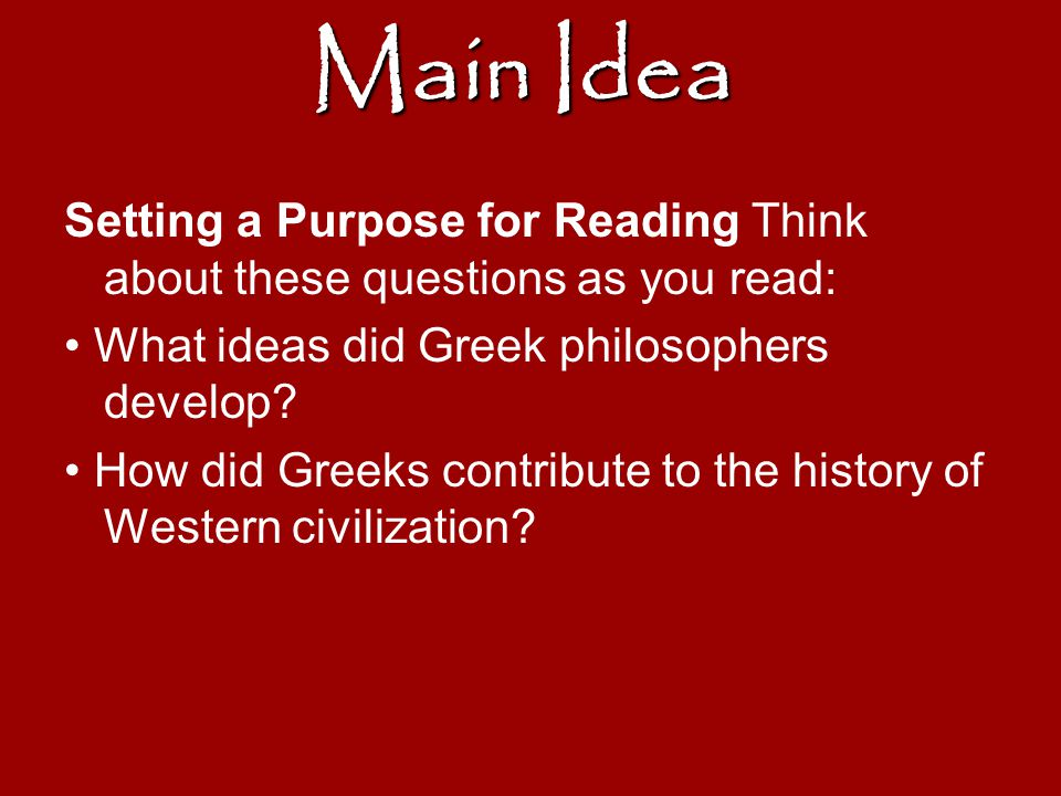 Main Idea Setting a Purpose for Reading Think about these questions as you read: • What ideas did Greek philosophers develop