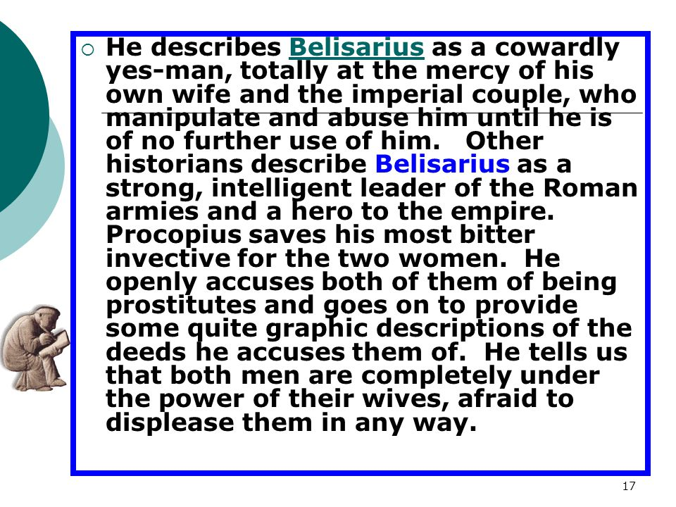 He describes Belisarius as a cowardly yes-man, totally at the mercy of his own wife and the imperial couple, who manipulate and abuse him until he is of no further use of him.