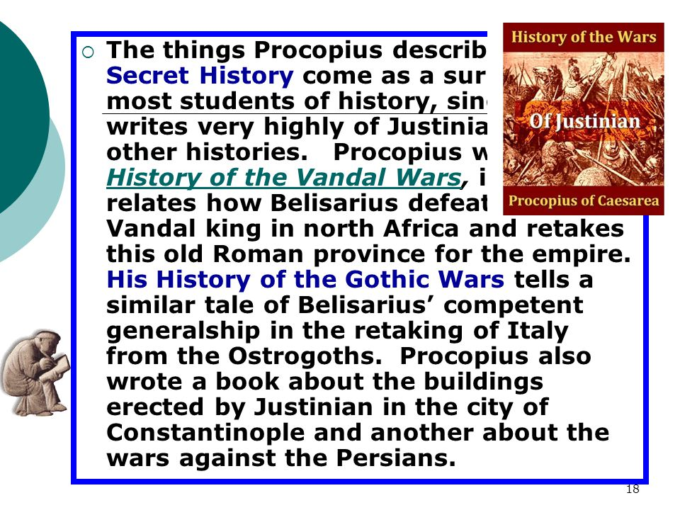 The things Procopius describes in The Secret History come as a surprise to most students of history, since he writes very highly of Justinian in his other histories.