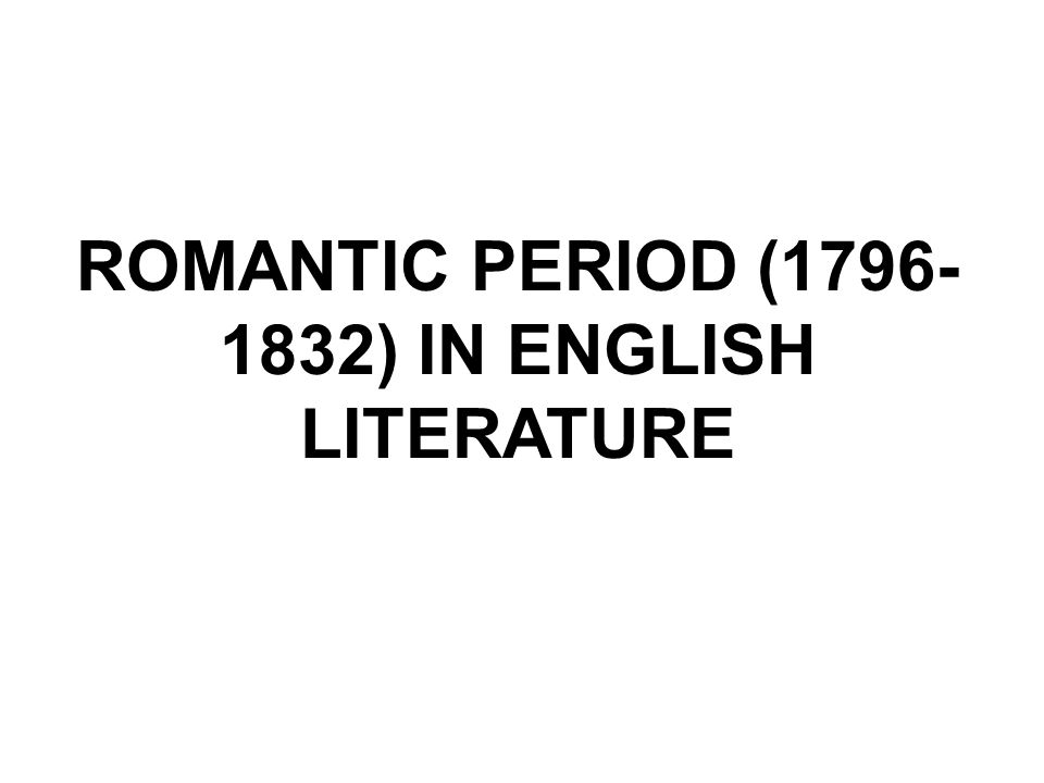 ROMANTIC PERIOD (1796-1832) IN ENGLISH LITERATURE