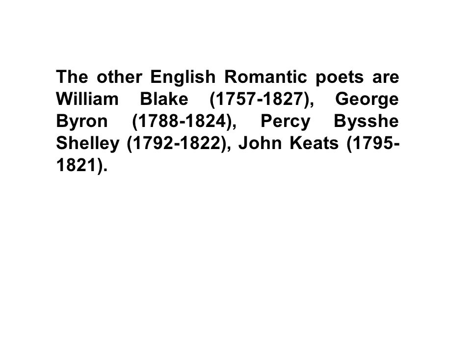The other English Romantic poets are William Blake (1757-1827), George Byron (1788-1824), Percy Bysshe Shelley (1792-1822), John Keats (1795-1821).