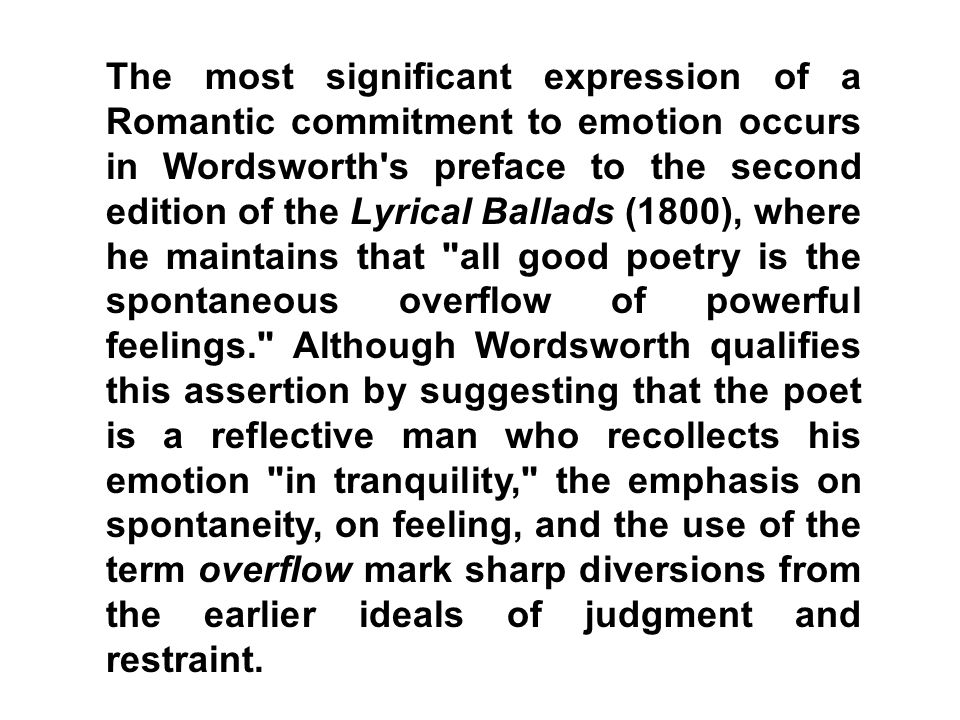 The most significant expression of a Romantic commitment to emotion occurs in Wordsworth s preface to the second edition of the Lyrical Ballads (1800), where he maintains that all good poetry is the spontaneous overflow of powerful feelings. Although Wordsworth qualifies this assertion by suggesting that the poet is a reflective man who recollects his emotion in tranquility, the emphasis on spontaneity, on feeling, and the use of the term overflow mark sharp diversions from the earlier ideals of judgment and restraint.