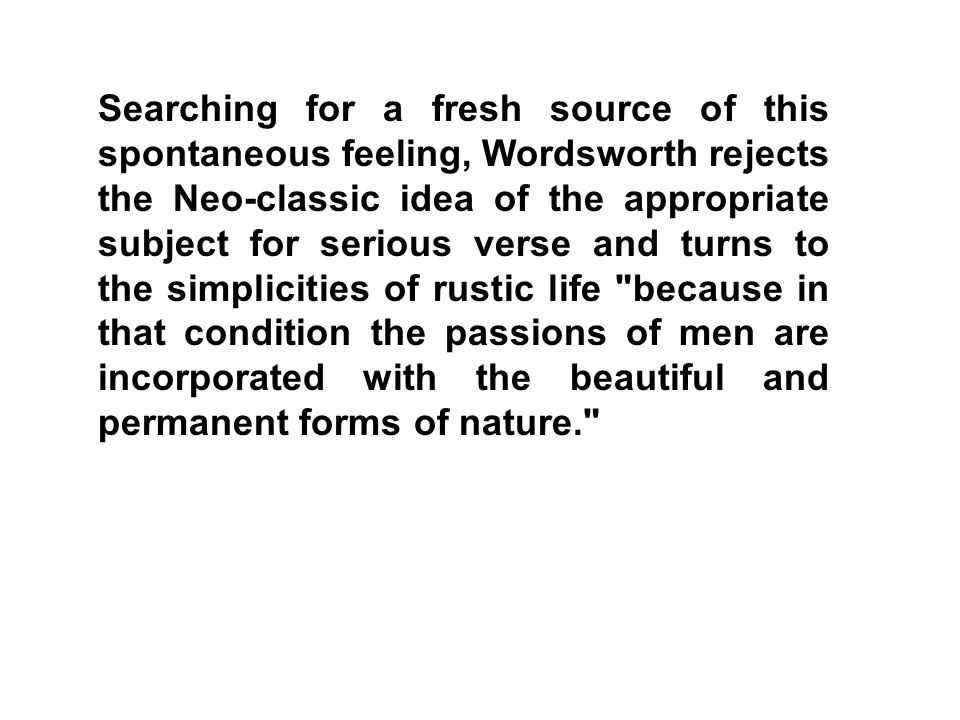 Searching for a fresh source of this spontaneous feeling, Wordsworth rejects the Neo-classic idea of the appropriate subject for serious verse and turns to the simplicities of rustic life because in that condition the passions of men are incorporated with the beautiful and permanent forms of nature.