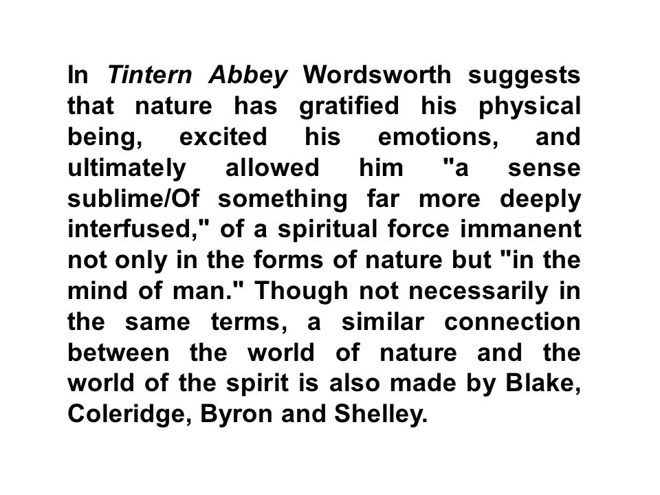 In Tintern Abbey Wordsworth suggests that nature has gratified his physical being, excited his emotions, and ultimately allowed him a sense sublime/Of something far more deeply interfused, of a spiritual force immanent not only in the forms of nature but in the mind of man. Though not necessarily in the same terms, a similar connection between the world of nature and the world of the spirit is also made by Blake, Coleridge, Byron and Shelley.