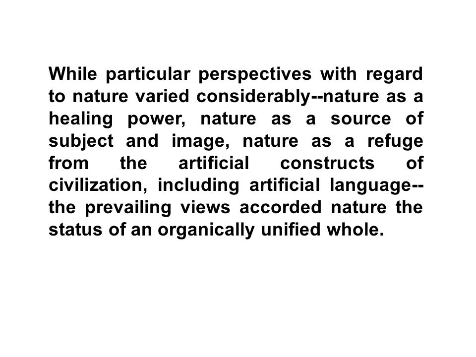 While particular perspectives with regard to nature varied considerably--nature as a healing power, nature as a source of subject and image, nature as a refuge from the artificial constructs of civilization, including artificial language--the prevailing views accorded nature the status of an organically unified whole.