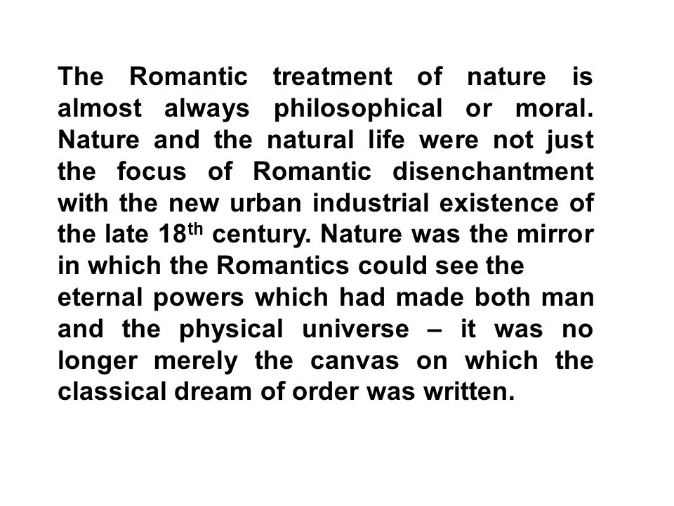 The Romantic treatment of nature is almost always philosophical or moral. Nature and the natural life were not just the focus of Romantic disenchantment with the new urban industrial existence of the late 18th century. Nature was the mirror in which the Romantics could see the