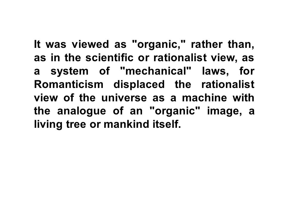 It was viewed as organic, rather than, as in the scientific or rationalist view, as a system of mechanical laws, for Romanticism displaced the rationalist view of the universe as a machine with the analogue of an organic image, a living tree or mankind itself.