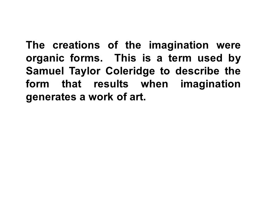 The creations of the imagination were organic forms