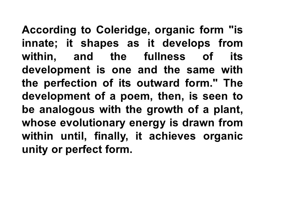 According to Coleridge, organic form is innate; it shapes as it develops from within, and the fullness of its development is one and the same with the perfection of its outward form. The development of a poem, then, is seen to be analogous with the growth of a plant, whose evolutionary energy is drawn from within until, finally, it achieves organic unity or perfect form.