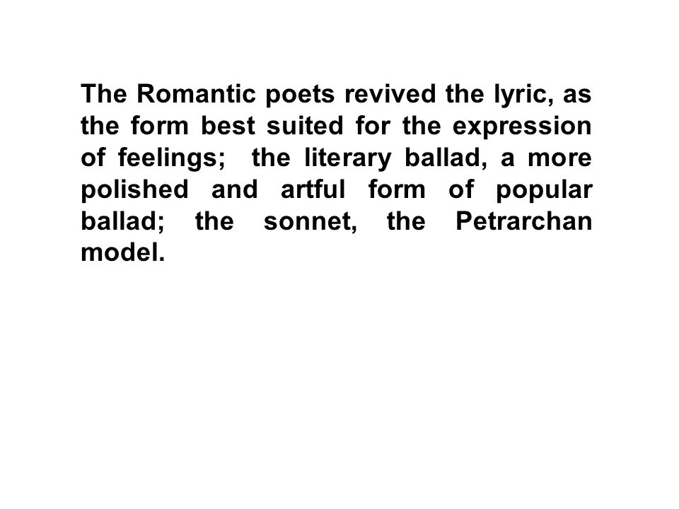 The Romantic poets revived the lyric, as the form best suited for the expression of feelings; the literary ballad, a more polished and artful form of popular ballad; the sonnet, the Petrarchan model.