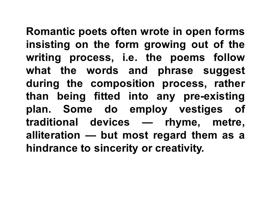 Romantic poets often wrote in open forms insisting on the form growing out of the writing process, i.e.