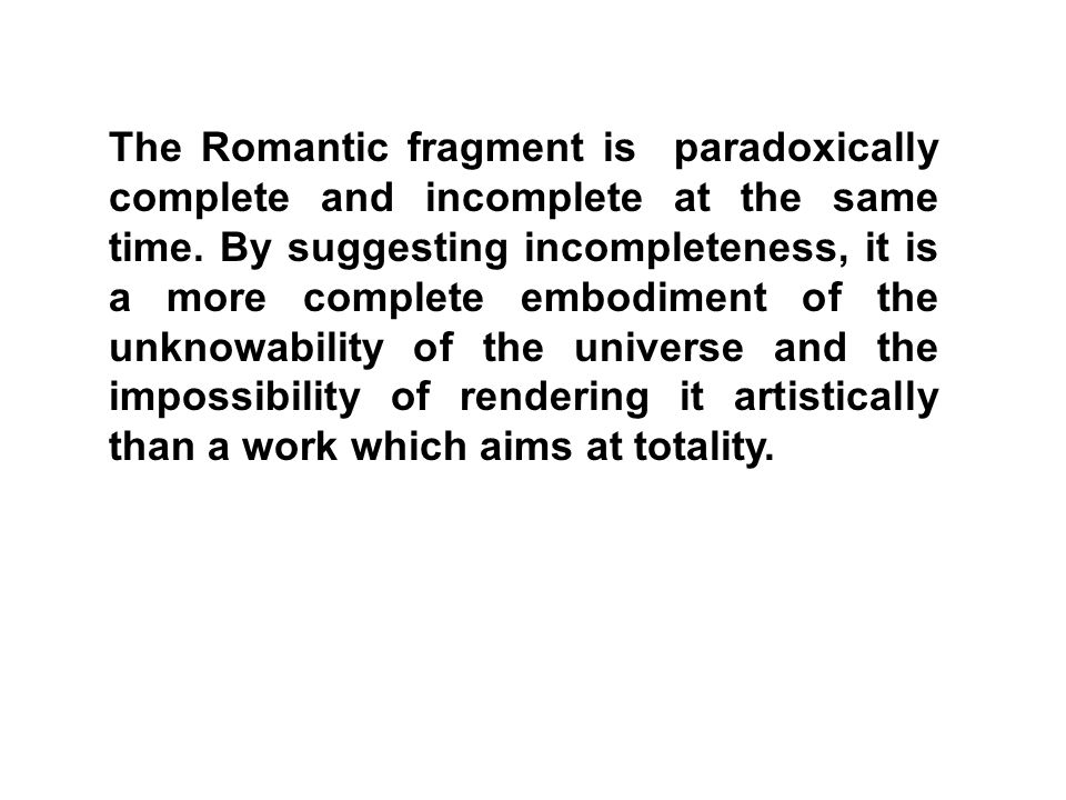 The Romantic fragment is paradoxically complete and incomplete at the same time.