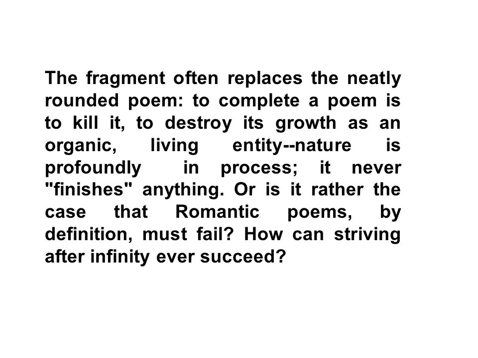 The fragment often replaces the neatly rounded poem: to complete a poem is to kill it, to destroy its growth as an organic, living entity--nature is profoundly in process; it never finishes anything.