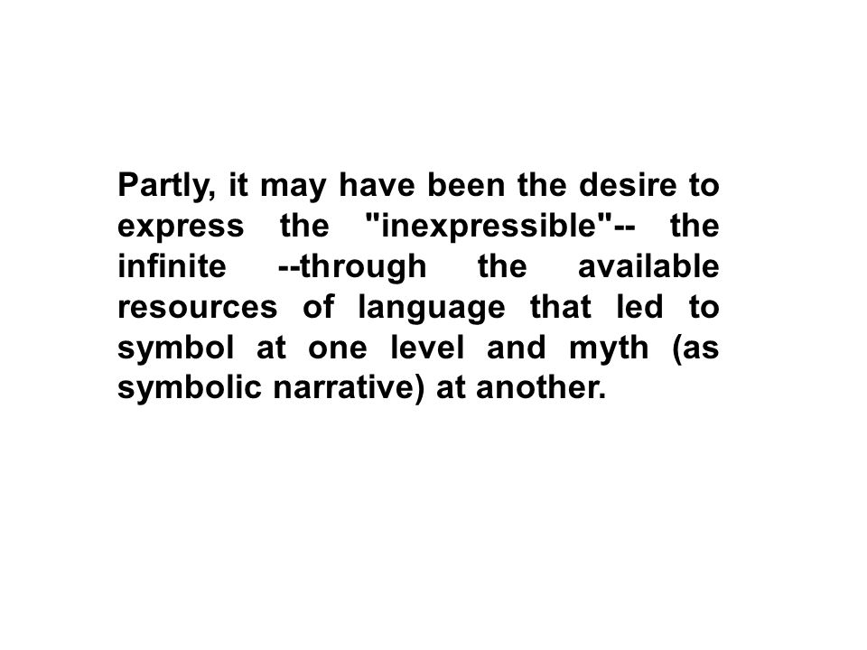 Partly, it may have been the desire to express the inexpressible -- the infinite --through the available resources of language that led to symbol at one level and myth (as symbolic narrative) at another.