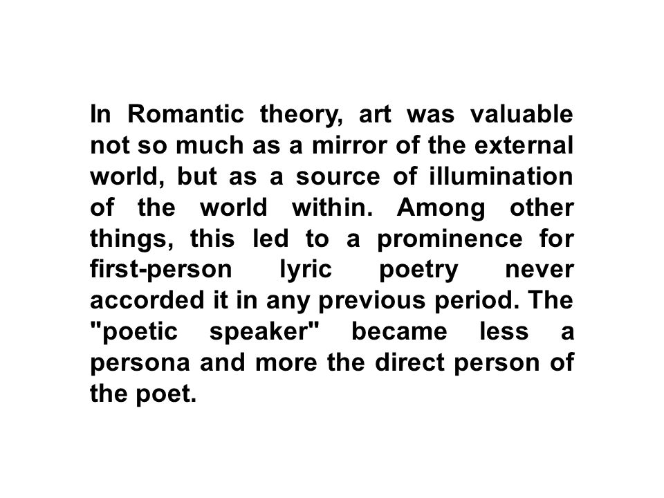 In Romantic theory, art was valuable not so much as a mirror of the external world, but as a source of illumination of the world within.