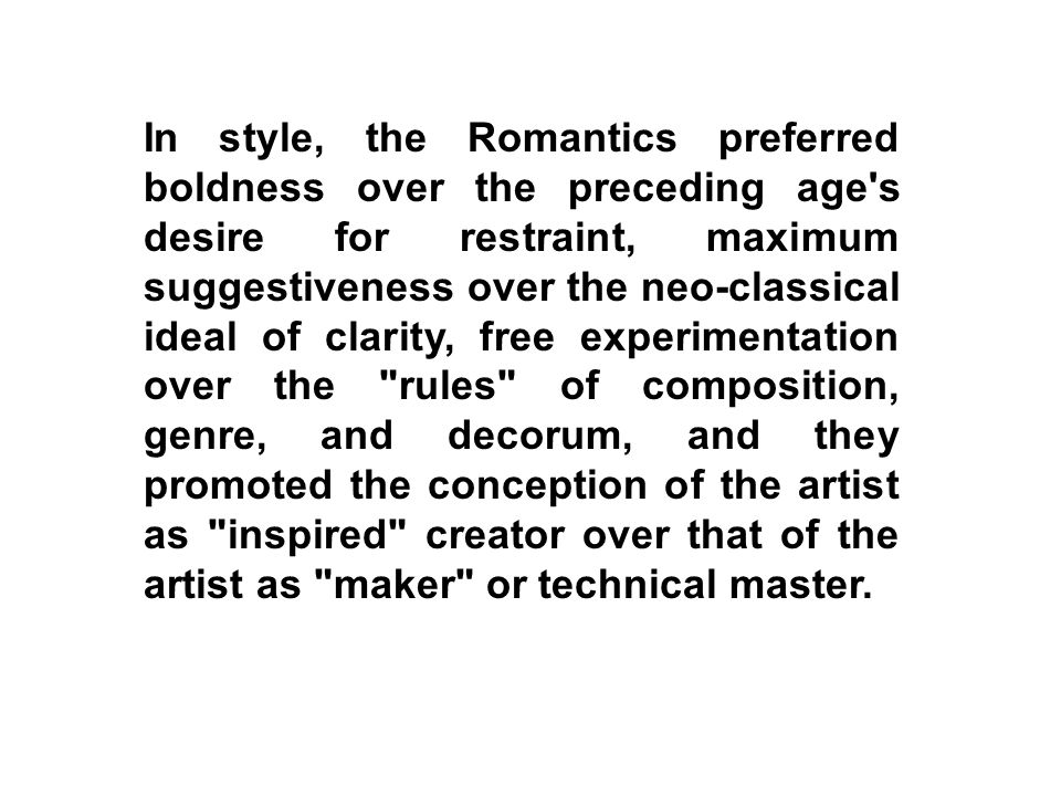 In style, the Romantics preferred boldness over the preceding age s desire for restraint, maximum suggestiveness over the neo-classical ideal of clarity, free experimentation over the rules of composition, genre, and decorum, and they promoted the conception of the artist as inspired creator over that of the artist as maker or technical master.