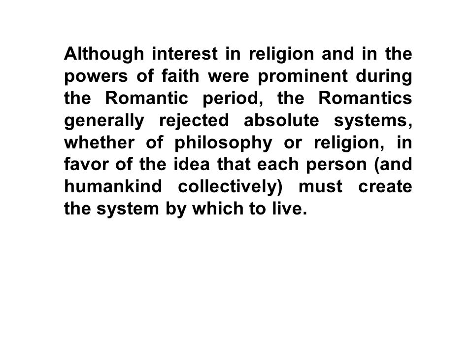 Although interest in religion and in the powers of faith were prominent during the Romantic period, the Romantics generally rejected absolute systems, whether of philosophy or religion, in favor of the idea that each person (and humankind collectively) must create the system by which to live.
